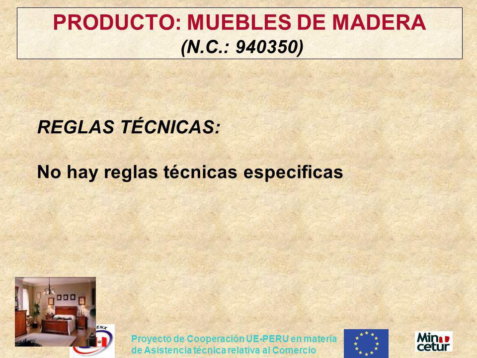 Proyecto de Cooperación UE-PERU en materia de Asistencia técnica relativa al Comercio PRODUCTO: MUEBLES DE MADERA (N.C.: 940350) REGLAS TÉCNICAS: No h