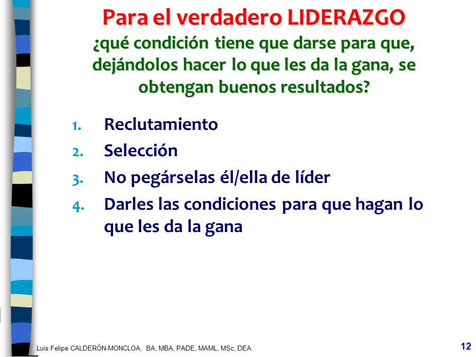 Luis Felipe CALDERÓN-MONCLOA, BA, MBA, PADE, MAML, MSc, DEA 12 Para el verdadero LIDERAZGO ¿qué condición tiene que darse para que, dejándolos hacer l
