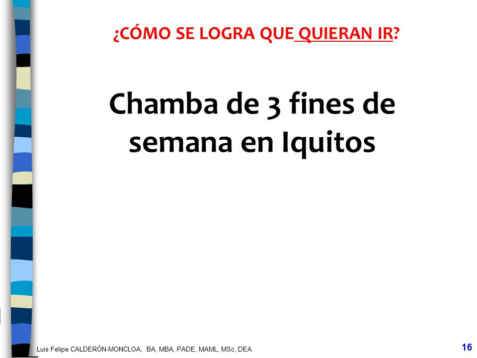 Luis Felipe CALDERÓN-MONCLOA, BA, MBA, PADE, MAML, MSc, DEA 16 ¿CÓMO SE LOGRA QUE QUIERAN IR? Chamba de 3 fines de semana en Iquitos
