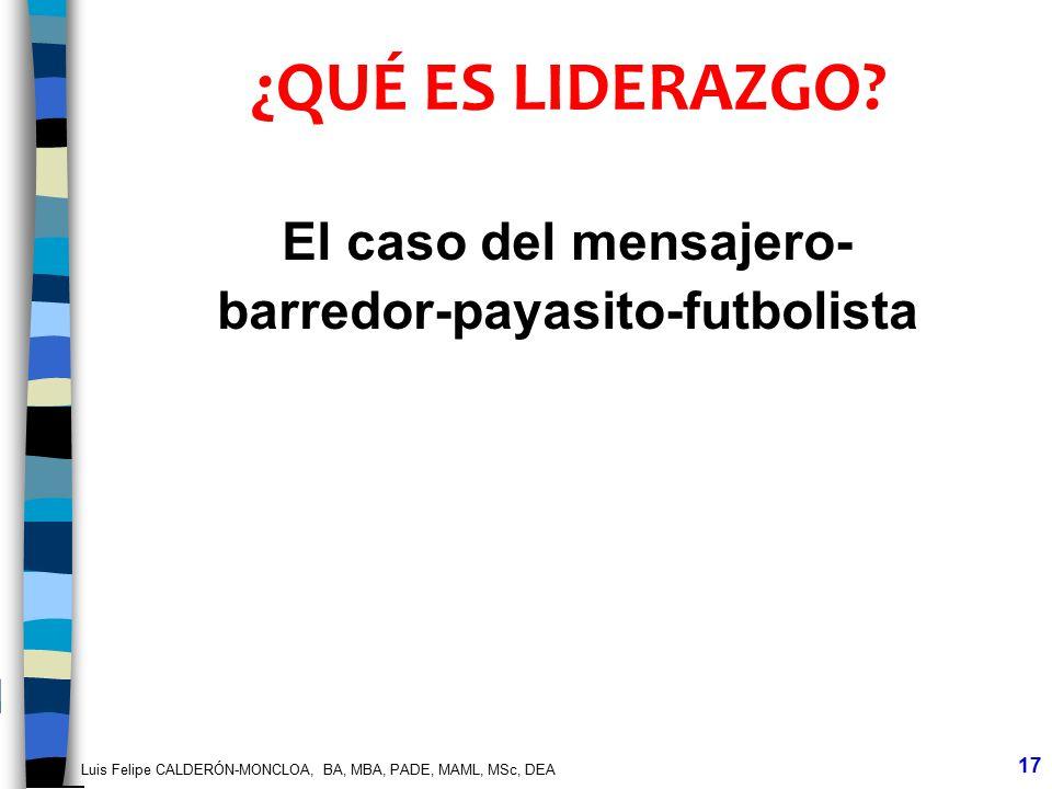Luis Felipe CALDERÓN-MONCLOA, BA, MBA, PADE, MAML, MSc, DEA 17 ¿QUÉ ES LIDERAZGO? El caso del mensajero- barredor-payasito-futbolista