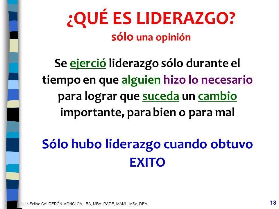 Luis Felipe CALDERÓN-MONCLOA, BA, MBA, PADE, MAML, MSc, DEA 18 ¿QUÉ ES LIDERAZGO? sólo una opinión Se ejerció liderazgo sólo durante el tiempo en que