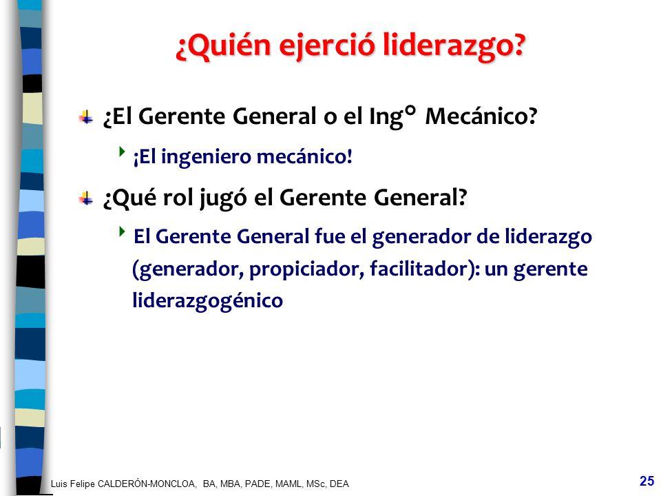 Luis Felipe CALDERÓN-MONCLOA, BA, MBA, PADE, MAML, MSc, DEA 25 ¿Quién ejerció liderazgo? ¿El Gerente General o el Ing° Mecánico? ¡El ingeniero mecánic