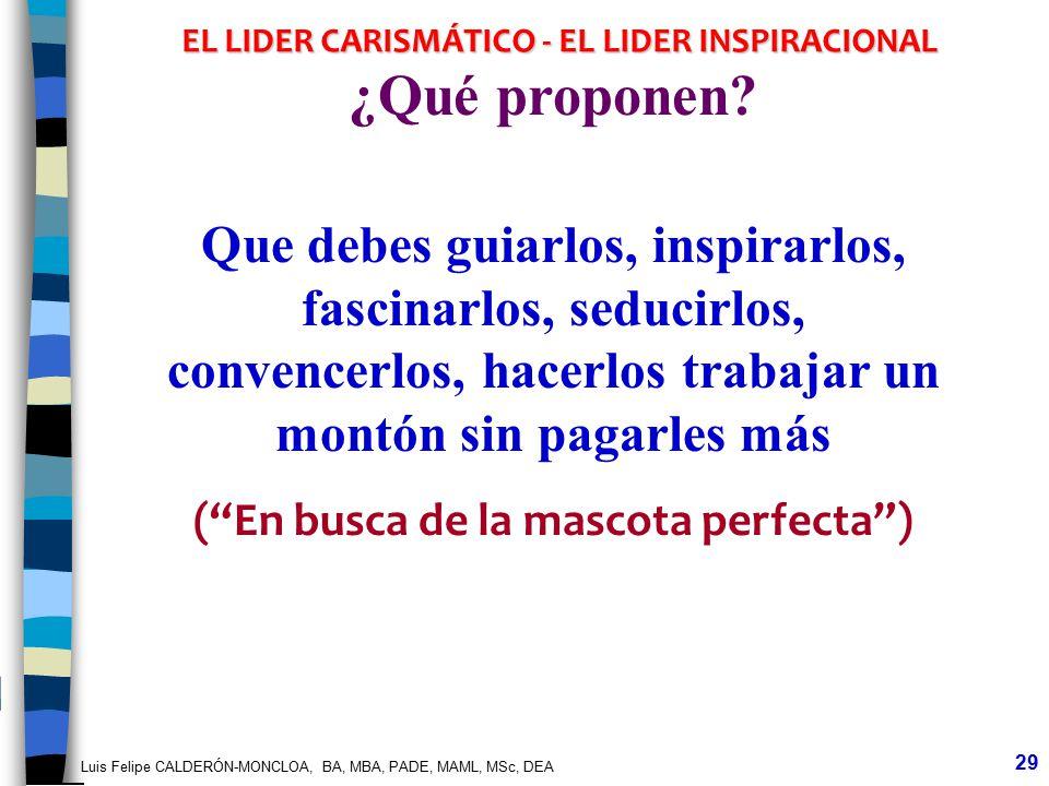 Luis Felipe CALDERÓN-MONCLOA, BA, MBA, PADE, MAML, MSc, DEA 29 EL LIDER CARISMÁTICO - EL LIDER INSPIRACIONAL ¿Qué proponen? Que debes guiarlos, inspir