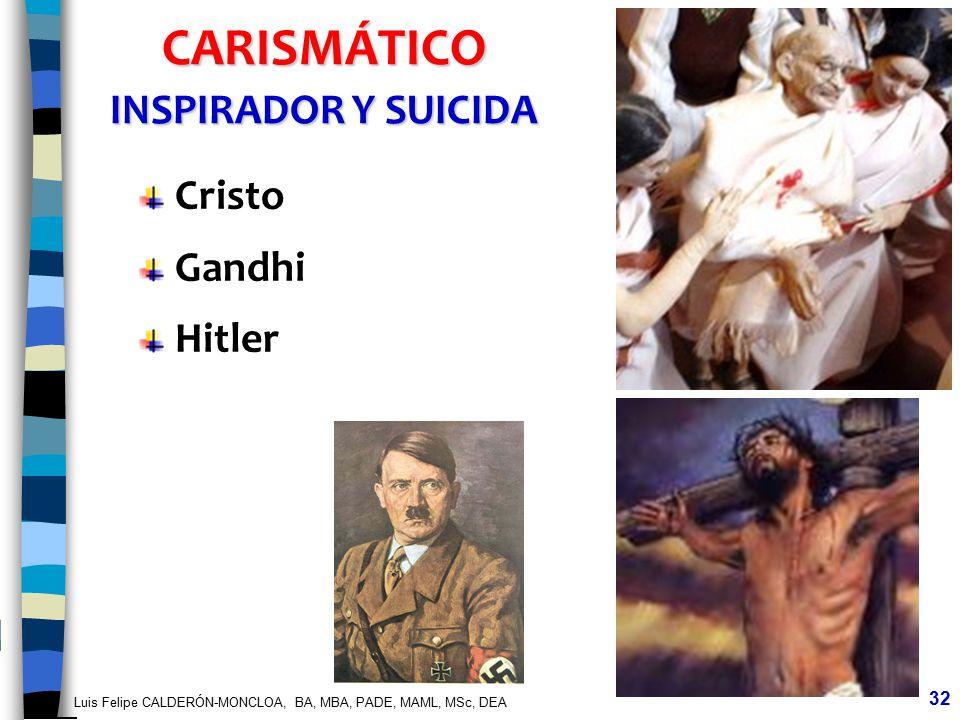 Luis Felipe CALDERÓN-MONCLOA, BA, MBA, PADE, MAML, MSc, DEA 32 CARISMÁTICO INSPIRADOR Y SUICIDA Cristo Gandhi Hitler