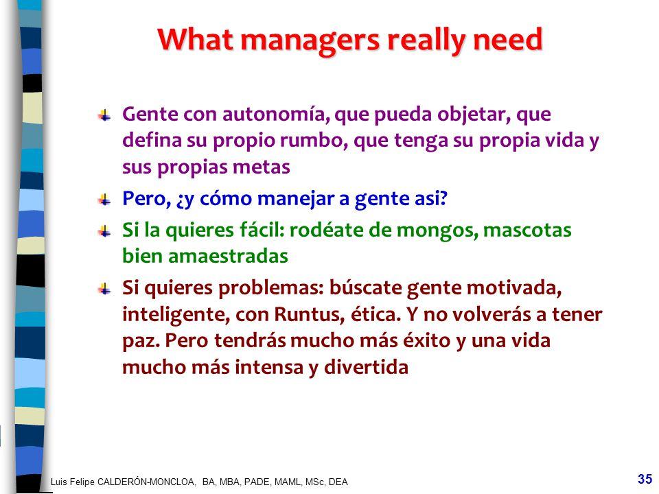 Luis Felipe CALDERÓN-MONCLOA, BA, MBA, PADE, MAML, MSc, DEA 35 What managers really need Gente con autonomía, que pueda objetar, que defina su propio