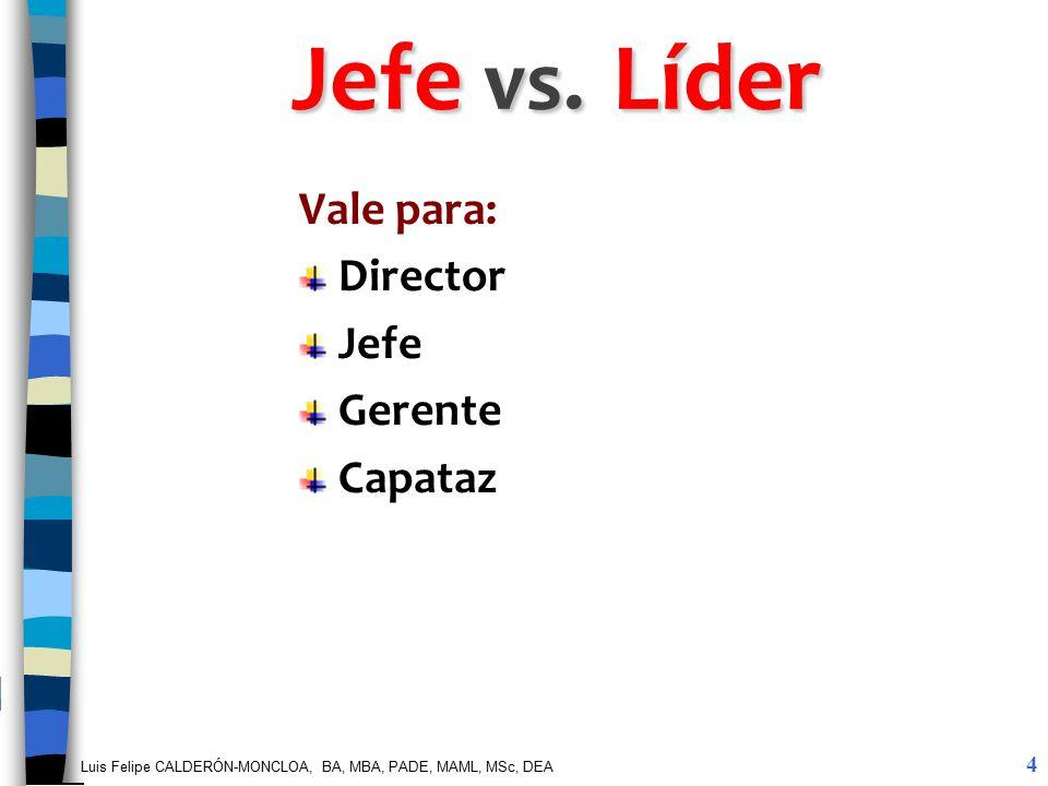 Luis Felipe CALDERÓN-MONCLOA, BA, MBA, PADE, MAML, MSc, DEA Jefe vs. Líder Vale para: Director Jefe Gerente Capataz 4