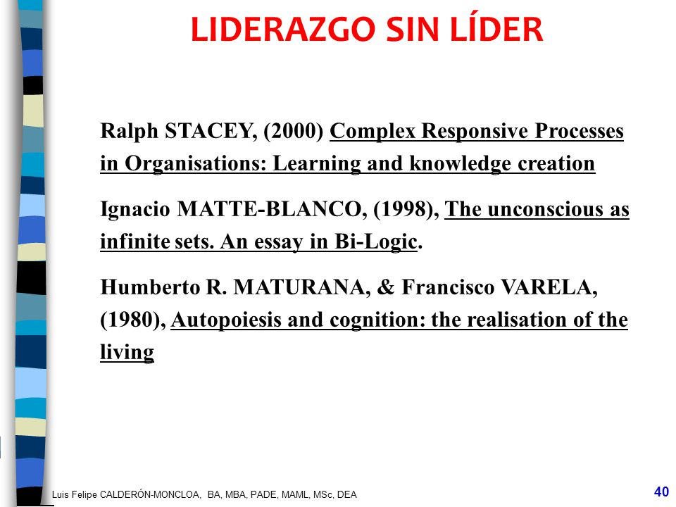 Luis Felipe CALDERÓN-MONCLOA, BA, MBA, PADE, MAML, MSc, DEA 40 LIDERAZGO SIN LÍDER Ralph STACEY, (2000) Complex Responsive Processes in Organisations: Learning and knowledge creation Ignacio MATTE-BLANCO, (1998), The unconscious as infinite sets.