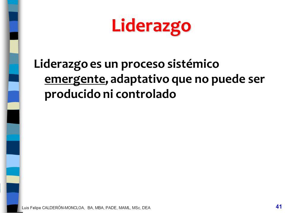 Luis Felipe CALDERÓN-MONCLOA, BA, MBA, PADE, MAML, MSc, DEA 41 Liderazgo Liderazgo es un proceso sistémico emergente, adaptativo que no puede ser prod
