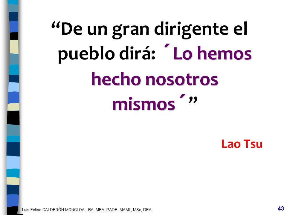 Luis Felipe CALDERÓN-MONCLOA, BA, MBA, PADE, MAML, MSc, DEA 43 ´Lo hemos hecho nosotros mismos´ De un gran dirigente el pueblo dirá: ´Lo hemos hecho n