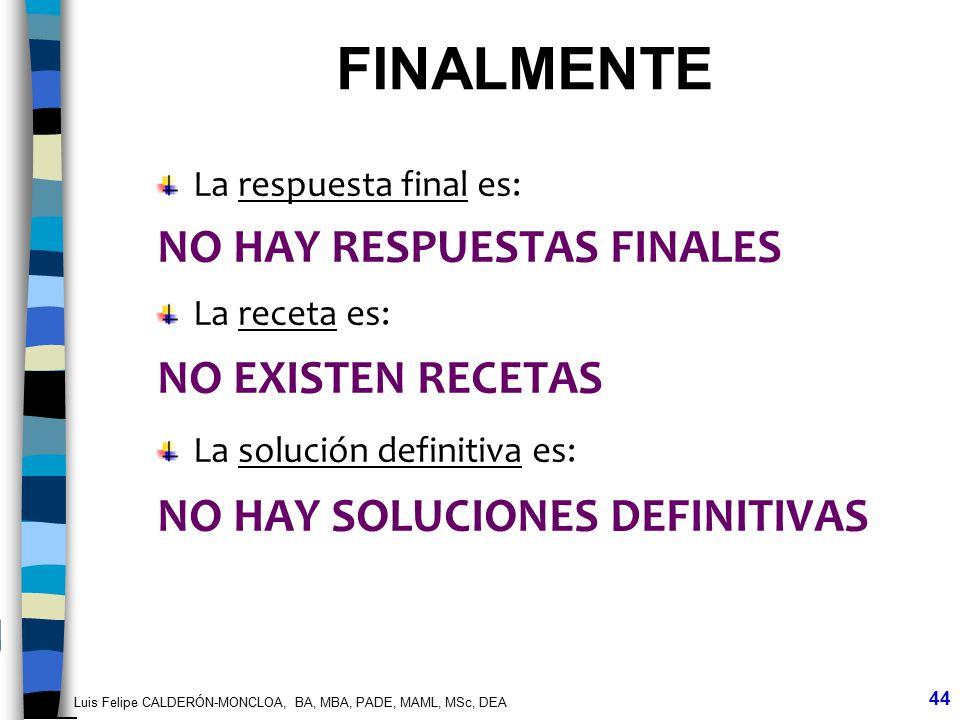 Luis Felipe CALDERÓN-MONCLOA, BA, MBA, PADE, MAML, MSc, DEA 44 La respuesta final es: NO HAY RESPUESTAS FINALES La receta es: NO EXISTEN RECETAS La so