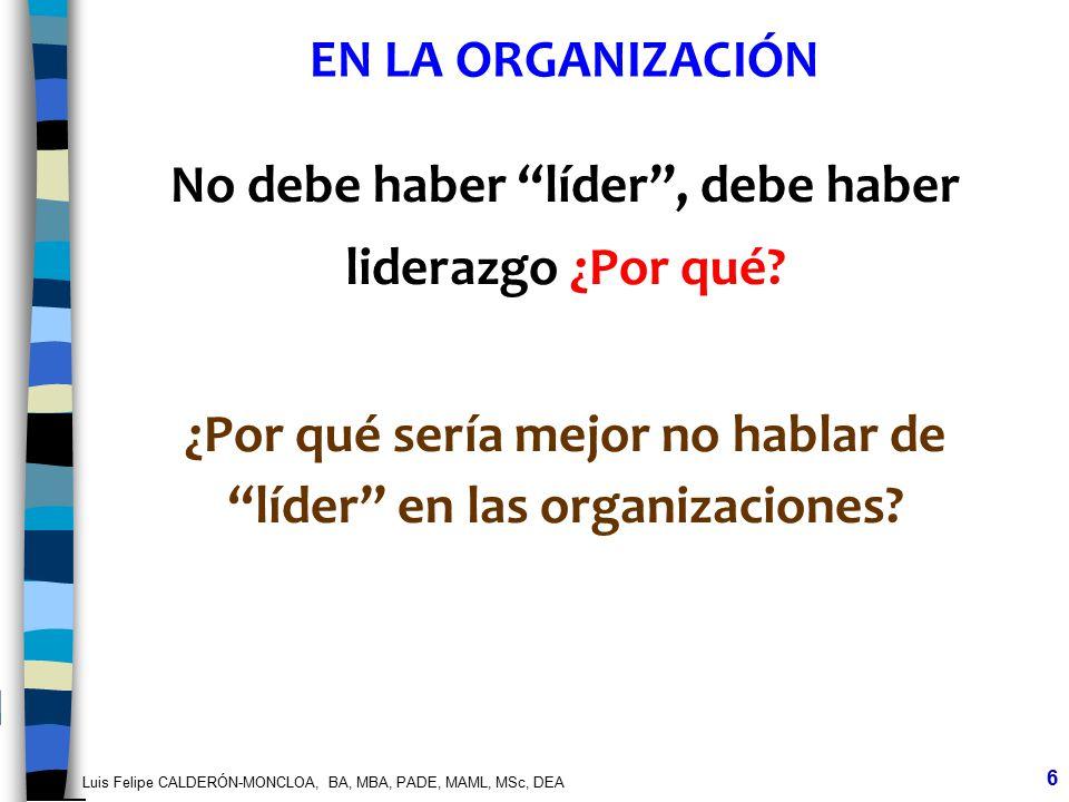 Luis Felipe CALDERÓN-MONCLOA, BA, MBA, PADE, MAML, MSc, DEA 6 No debe haber líder, debe haber liderazgo ¿Por qué? ¿Por qué sería mejor no hablar de lí