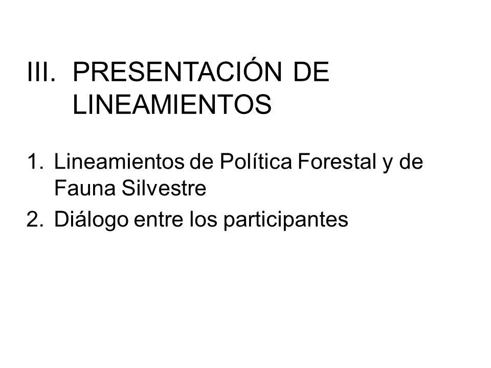 III.PRESENTACIÓN DE LINEAMIENTOS 1.Lineamientos de Política Forestal y de Fauna Silvestre 2.Diálogo entre los participantes