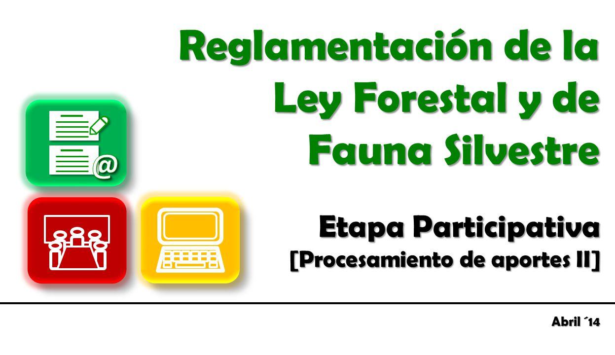 Etapa Participativa [Procesamiento de aportes II] Reglamentación de la Ley Forestal y de Fauna Silvestre Abril ´14