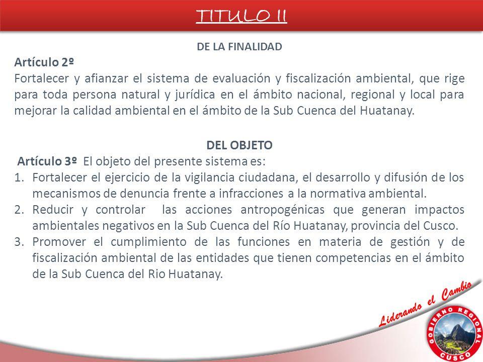 Liderando el Cambio DE LA FINALIDAD Artículo 2º Fortalecer y afianzar el sistema de evaluación y fiscalización ambiental, que rige para toda persona natural y jurídica en el ámbito nacional, regional y local para mejorar la calidad ambiental en el ámbito de la Sub Cuenca del Huatanay.
