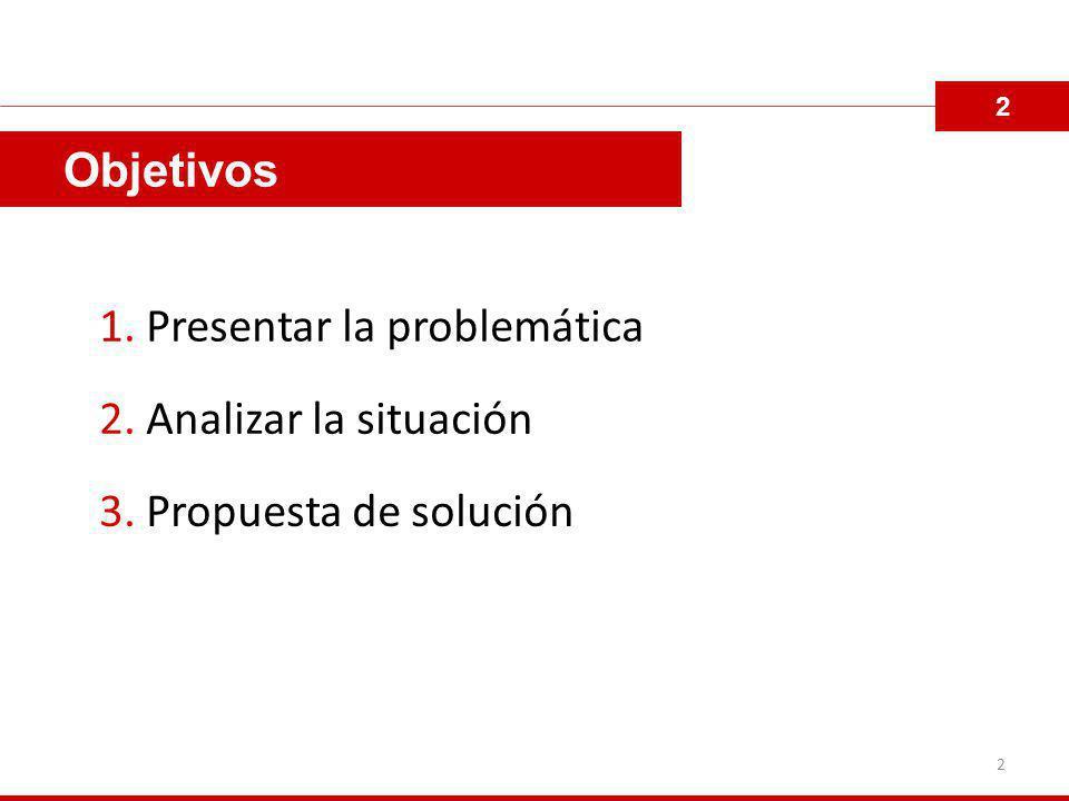 Objetivos 1. Presentar la problemática 2. Analizar la situación 3. Propuesta de solución 2 2
