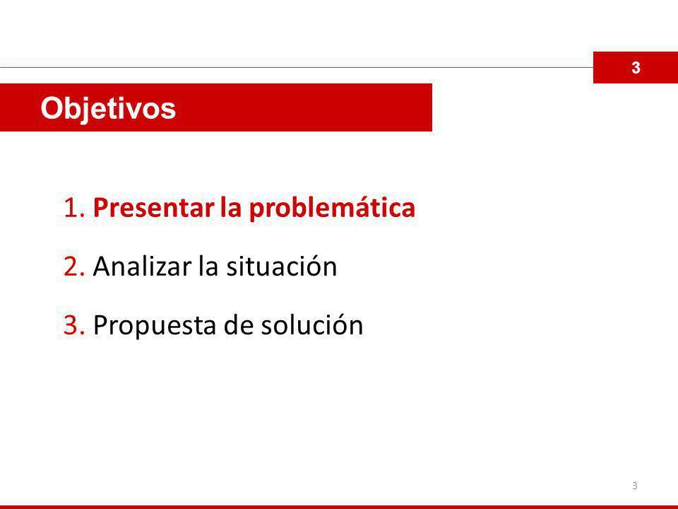 Objetivos 1. Presentar la problemática 2. Analizar la situación 3. Propuesta de solución 3 3