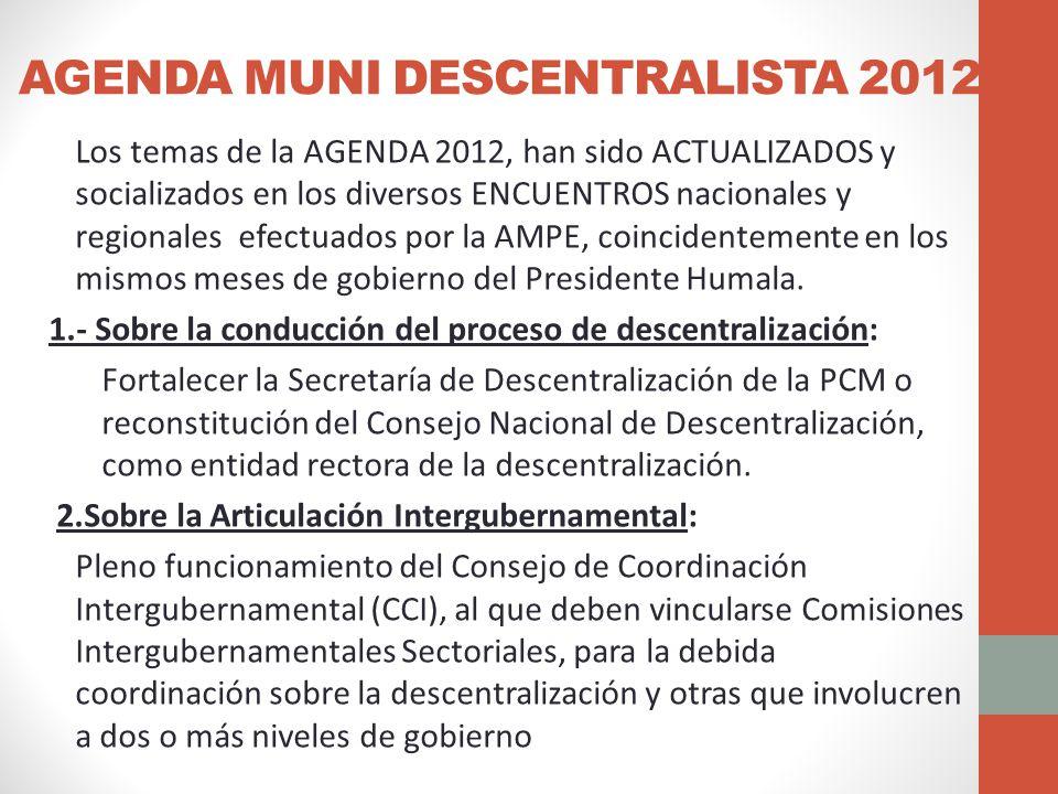 AGENDA MUNI DESCENTRALISTA 2012 Los temas de la AGENDA 2012, han sido ACTUALIZADOS y socializados en los diversos ENCUENTROS nacionales y regionales efectuados por la AMPE, coincidentemente en los mismos meses de gobierno del Presidente Humala.
