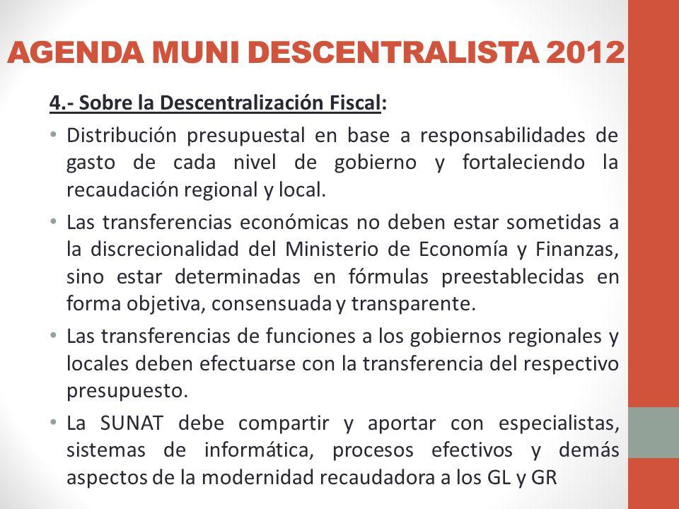 AGENDA MUNI DESCENTRALISTA 2012 4.- Sobre la Descentralización Fiscal: Distribución presupuestal en base a responsabilidades de gasto de cada nivel de gobierno y fortaleciendo la recaudación regional y local.