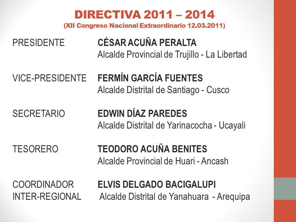 DIRECTIVA 2011 – 2014 (XII Congreso Nacional Extraordinario 12.03.2011) PRESIDENTE CÉSAR ACUÑA PERALTA Alcalde Provincial de Trujillo - La Libertad VICE-PRESIDENTE FERMÍN GARCÍA FUENTES Alcalde Distrital de Santiago - Cusco SECRETARIO EDWIN DÍAZ PAREDES Alcalde Distrital de Yarinacocha - Ucayali TESORERO TEODORO ACUÑA BENITES Alcalde Provincial de Huari - Ancash COORDINADOR ELVIS DELGADO BACIGALUPI INTER-REGIONAL Alcalde Distrital de Yanahuara - Arequipa
