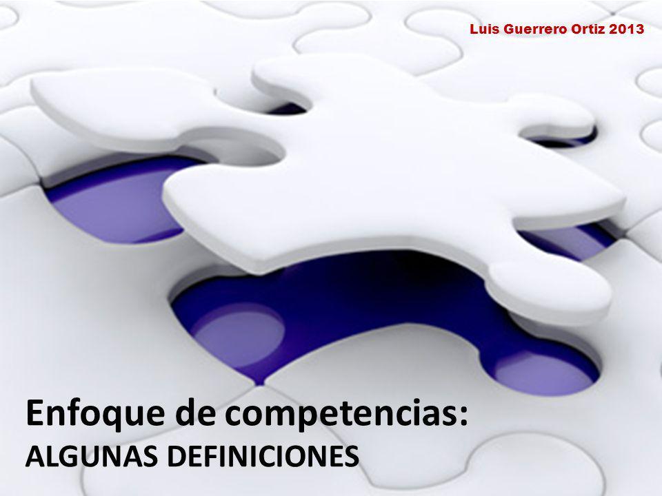 Enfoque de competencias: ALGUNAS DEFINICIONES Luis Guerrero Ortiz 2013