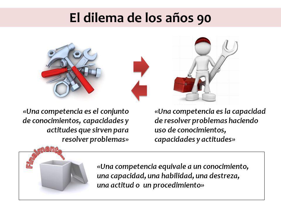 El dilema de los años 90 «Una competencia es el conjunto de conocimientos, capacidades y actitudes que sirven para resolver problemas» «Una competenci