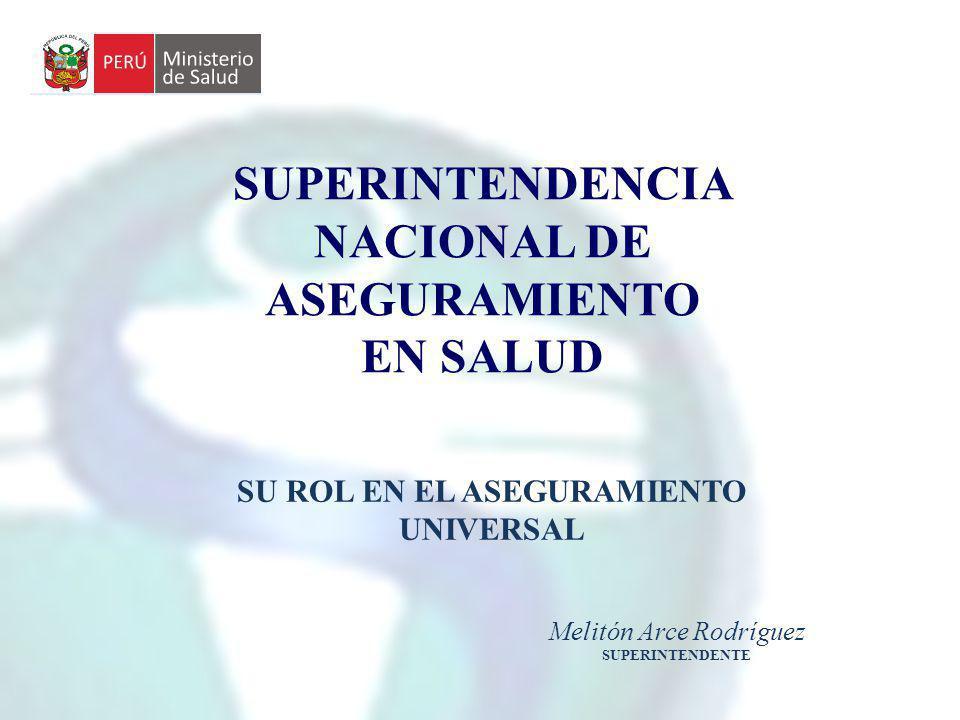 SUPERINTENDENCIA NACIONAL DE ASEGURAMIENTO EN SALUD SU ROL EN EL ASEGURAMIENTO UNIVERSAL Melitón Arce Rodríguez SUPERINTENDENTE