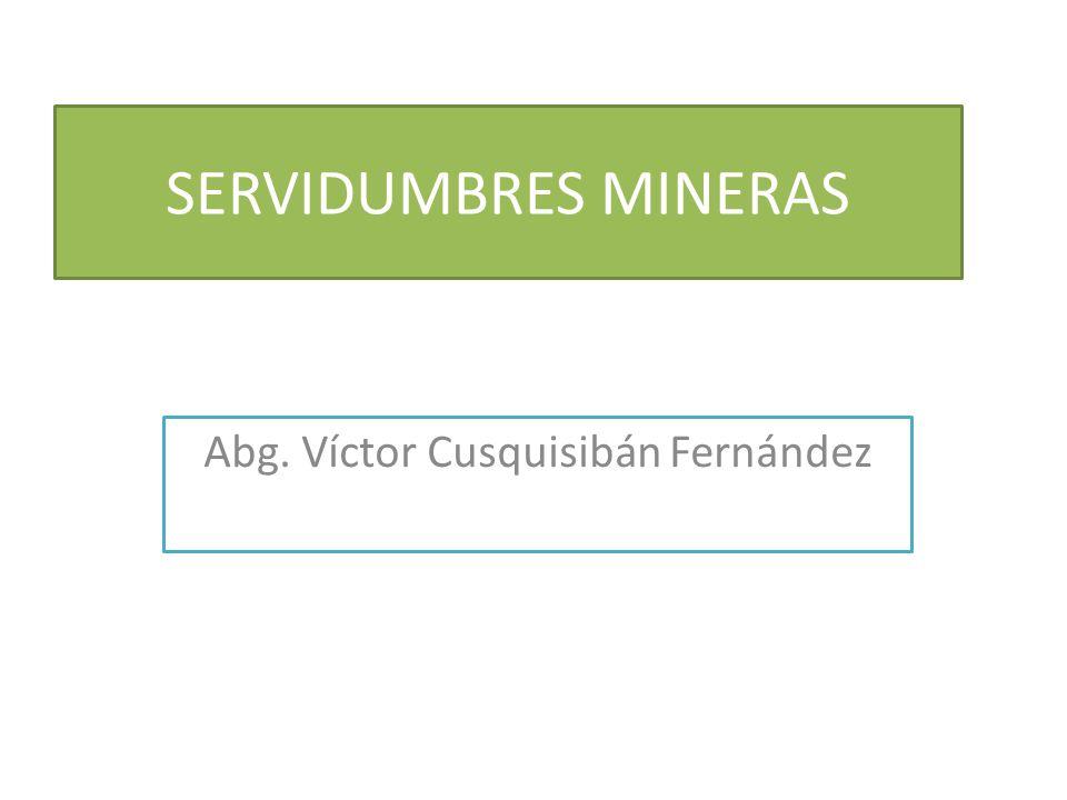 SERVIDUMBRES MINERAS Abg. Víctor Cusquisibán Fernández