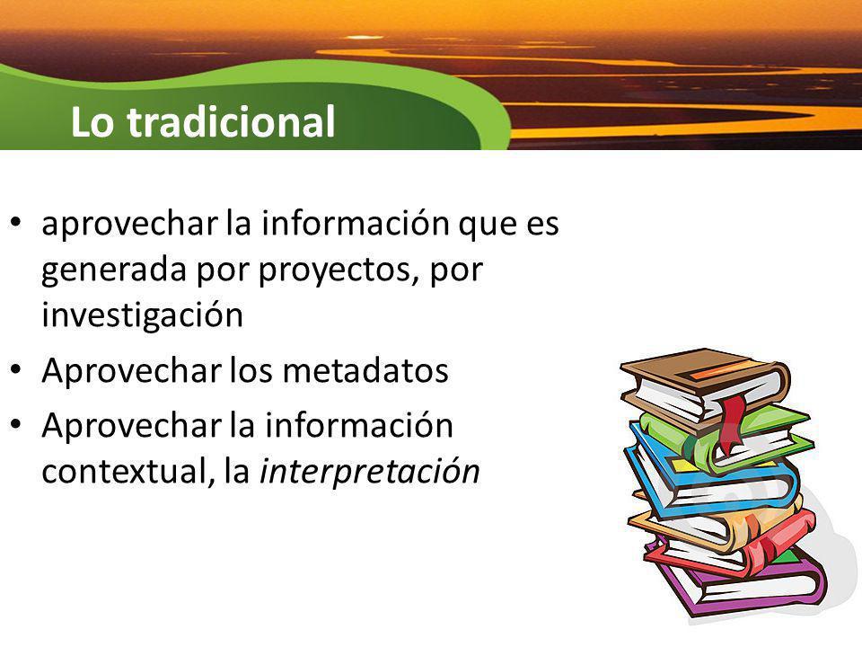 aprovechar la información que es generada por proyectos, por investigación Aprovechar los metadatos Aprovechar la información contextual, la interpret