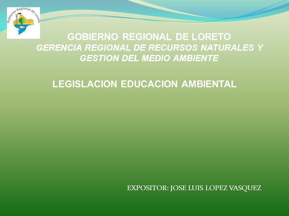 GOBIERNO REGIONAL DE LORETO GERENCIA REGIONAL DE RECURSOS NATURALES Y GESTION DEL MEDIO AMBIENTE LEGISLACION EDUCACION AMBIENTAL EXPOSITOR: JOSE LUIS