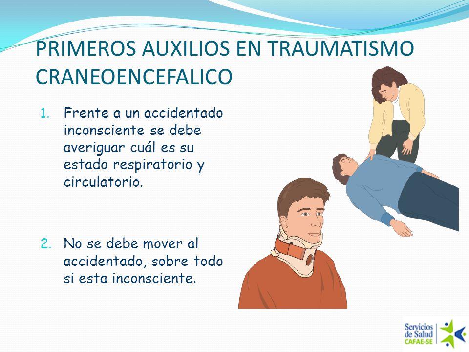 PRIMEROS AUXILIOS EN TRAUMATISMO CRANEOENCEFALICO 1. Frente a un accidentado inconsciente se debe averiguar cuál es su estado respiratorio y circulato
