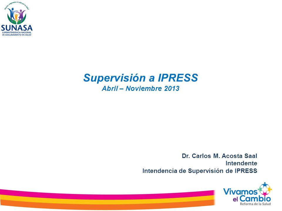 Supervisión a IPRESS Abril – Noviembre 2013 Dr. Carlos M. Acosta Saal Intendente Intendencia de Supervisión de IPRESS