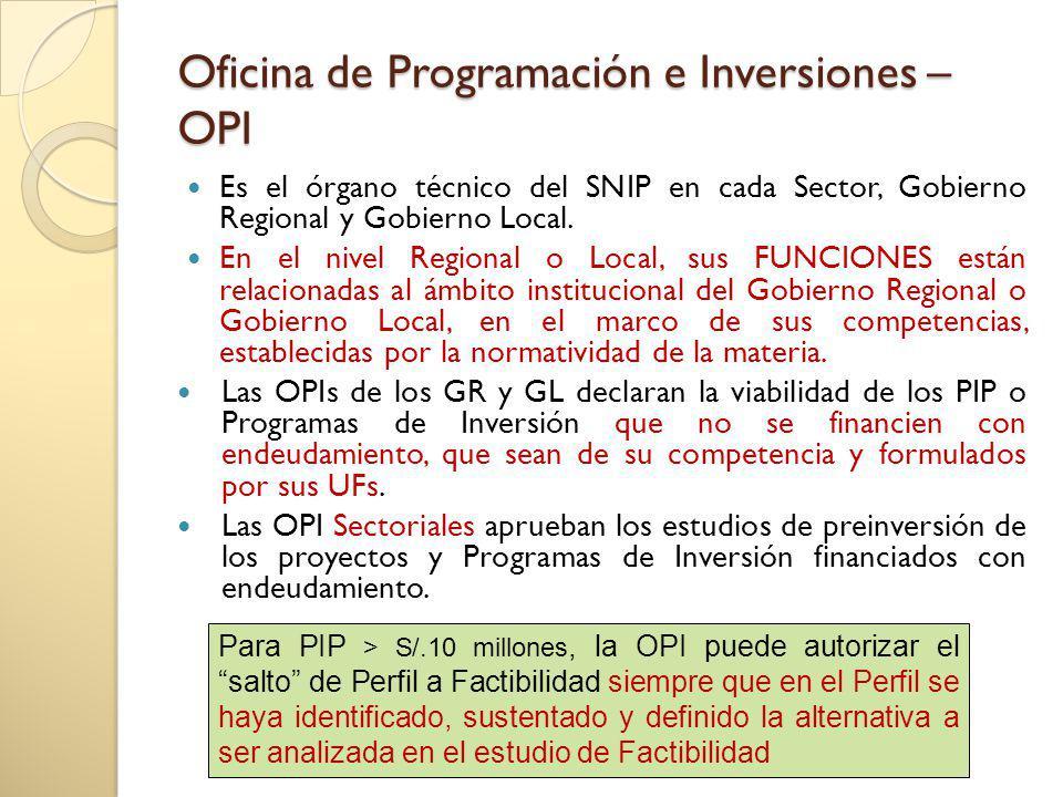 Oficina de Programación e Inversiones – OPI Es el órgano técnico del SNIP en cada Sector, Gobierno Regional y Gobierno Local. En el nivel Regional o L