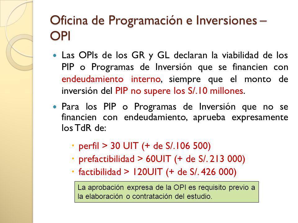 Oficina de Programación e Inversiones – OPI Las OPIs de los GR y GL declaran la viabilidad de los PIP o Programas de Inversión que se financien con endeudamiento interno, siempre que el monto de inversión del PIP no supere los S/.10 millones.