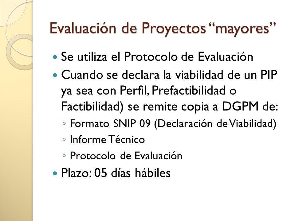 Evaluación de Proyectos mayores Se utiliza el Protocolo de Evaluación Cuando se declara la viabilidad de un PIP ya sea con Perfil, Prefactibilidad o Factibilidad) se remite copia a DGPM de: Formato SNIP 09 (Declaración de Viabilidad) Informe Técnico Protocolo de Evaluación Plazo: 05 días hábiles