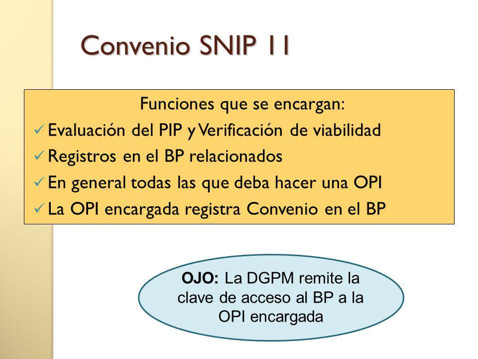 Convenio SNIP 11 Funciones que se encargan: Evaluación del PIP y Verificación de viabilidad Registros en el BP relacionados En general todas las que deba hacer una OPI La OPI encargada registra Convenio en el BP OJO: La DGPM remite la clave de acceso al BP a la OPI encargada