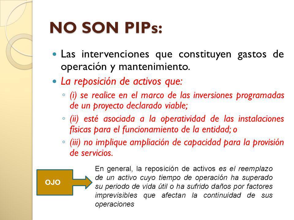 NO SON PIPs: Las intervenciones que constituyen gastos de operación y mantenimiento. La reposición de activos que: (i) se realice en el marco de las i