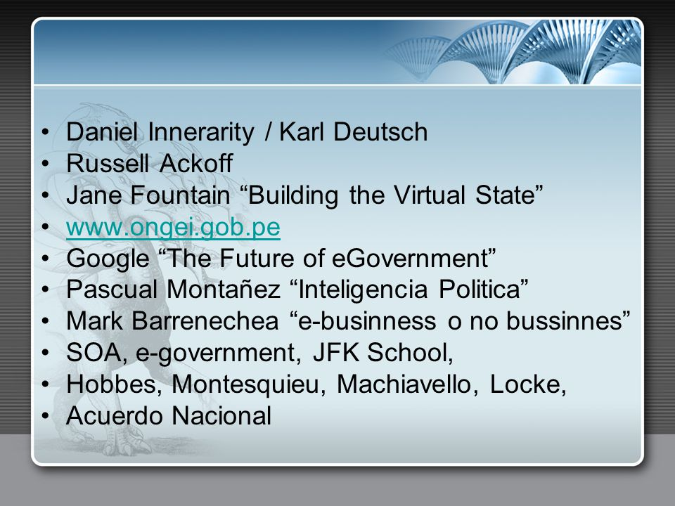 Daniel Innerarity / Karl Deutsch Russell Ackoff Jane Fountain Building the Virtual State www.ongei.gob.pe Google The Future of eGovernment Pascual Montañez Inteligencia Politica Mark Barrenechea e-businness o no bussinnes SOA, e-government, JFK School, Hobbes, Montesquieu, Machiavello, Locke, Acuerdo Nacional
