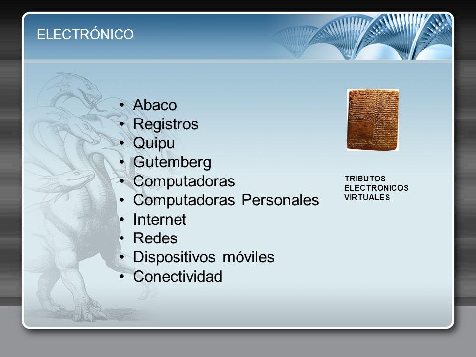 ELECTRÓNICO Abaco Registros Quipu Gutemberg Computadoras Computadoras Personales Internet Redes Dispositivos móviles Conectividad TRIBUTOS ELECTRONICOS VIRTUALES