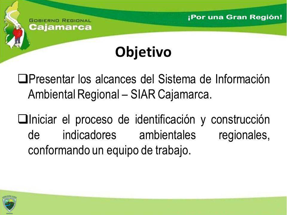 Objetivo Presentar los alcances del Sistema de Información Ambiental Regional – SIAR Cajamarca. Iniciar el proceso de identificación y construcción de
