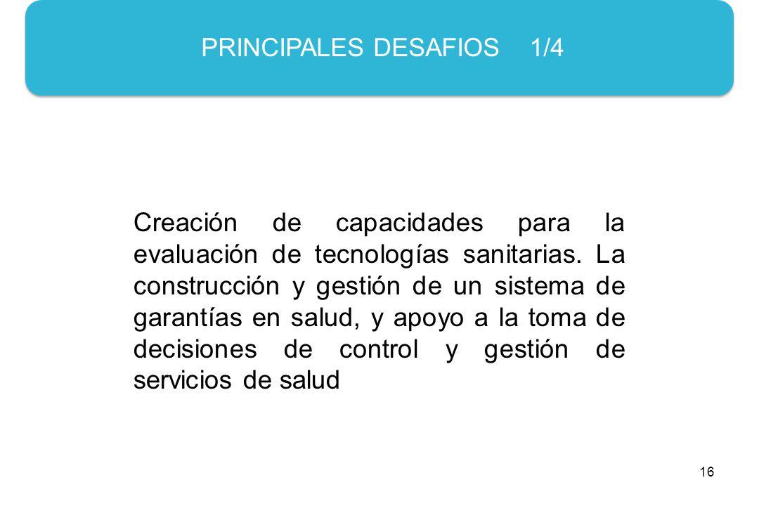 16 PRINCIPALES DESAFIOS 1/4 Creación de capacidades para la evaluación de tecnologías sanitarias.
