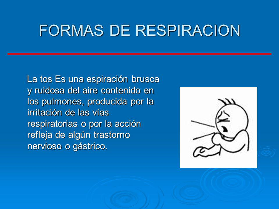 FORMAS DE RESPIRACION La tos Es una espiración brusca y ruidosa del aire contenido en los pulmones, producida por la irritación de las vías respirator