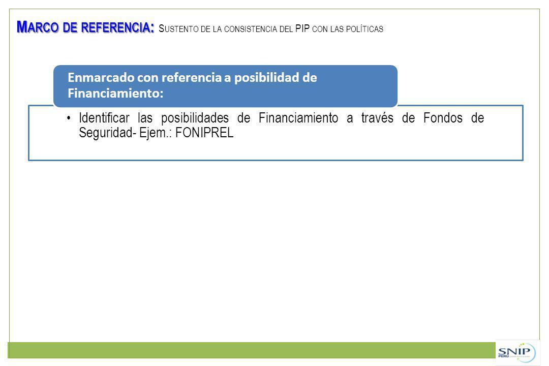 M ARCO DE REFERENCIA : M ARCO DE REFERENCIA : S USTENTO DE LA CONSISTENCIA DEL PIP CON LAS POLÍTICAS Identificar las posibilidades de Financiamiento a través de Fondos de Seguridad- Ejem.: FONIPREL Enmarcado con referencia a posibilidad de Financiamiento: