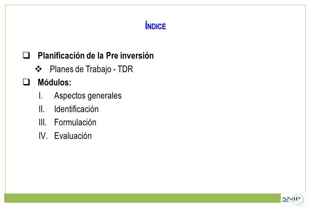 Í NDICE Planificación de la Pre inversión Planes de Trabajo - TDR Módulos: I.Aspectos generales II.Identificación III.Formulación IV.Evaluación
