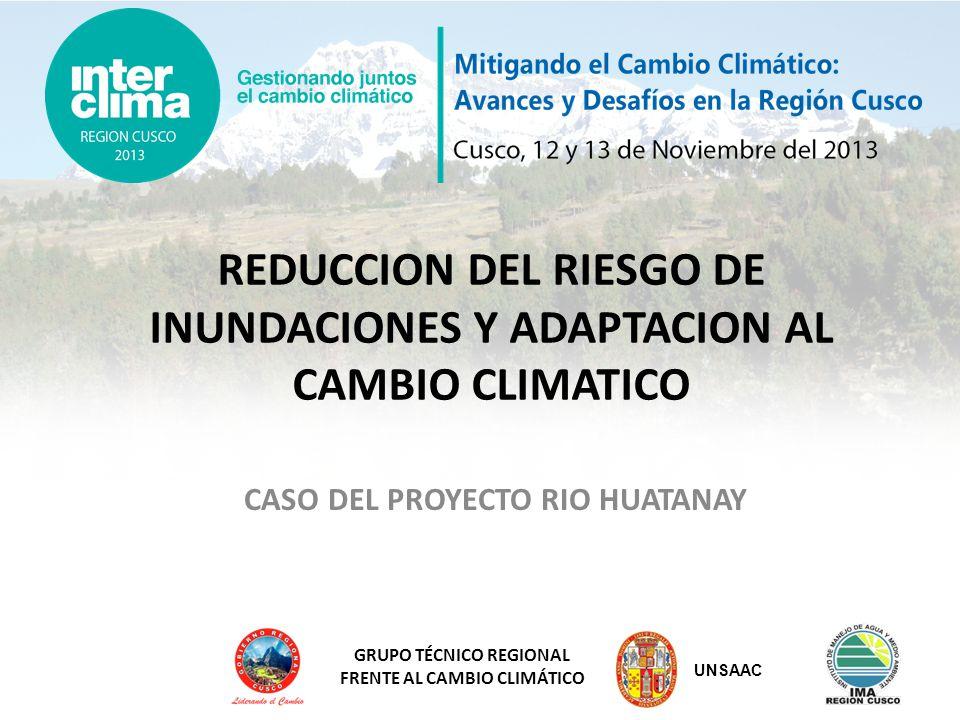 GRUPO TÉCNICO REGIONAL FRENTE AL CAMBIO CLIMÁTICO EL RIESGO DE INUNDACIONES EN LA REGIÓN CUSCO La Región Cusco es un territorio muy proclive a sufrir inundaciones.