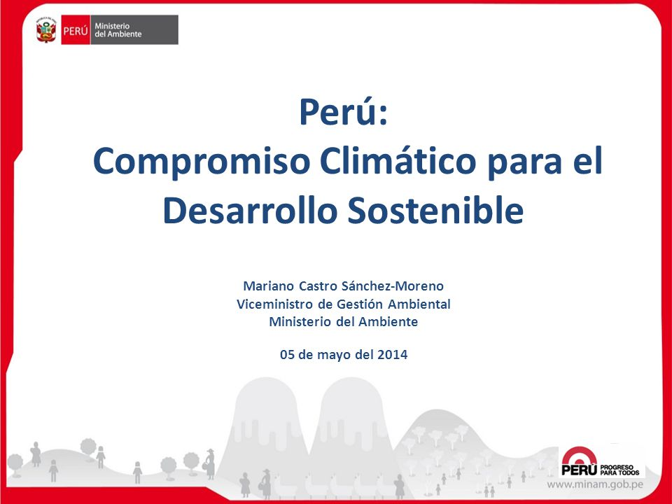 Perú: Compromiso Climático para el Desarrollo Sostenible 05 de mayo del 2014 Mariano Castro Sánchez-Moreno Viceministro de Gestión Ambiental Ministeri