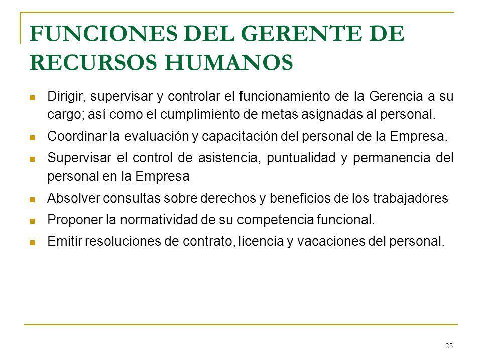 25 FUNCIONES DEL GERENTE DE RECURSOS HUMANOS Dirigir, supervisar y controlar el funcionamiento de la Gerencia a su cargo; así como el cumplimiento de
