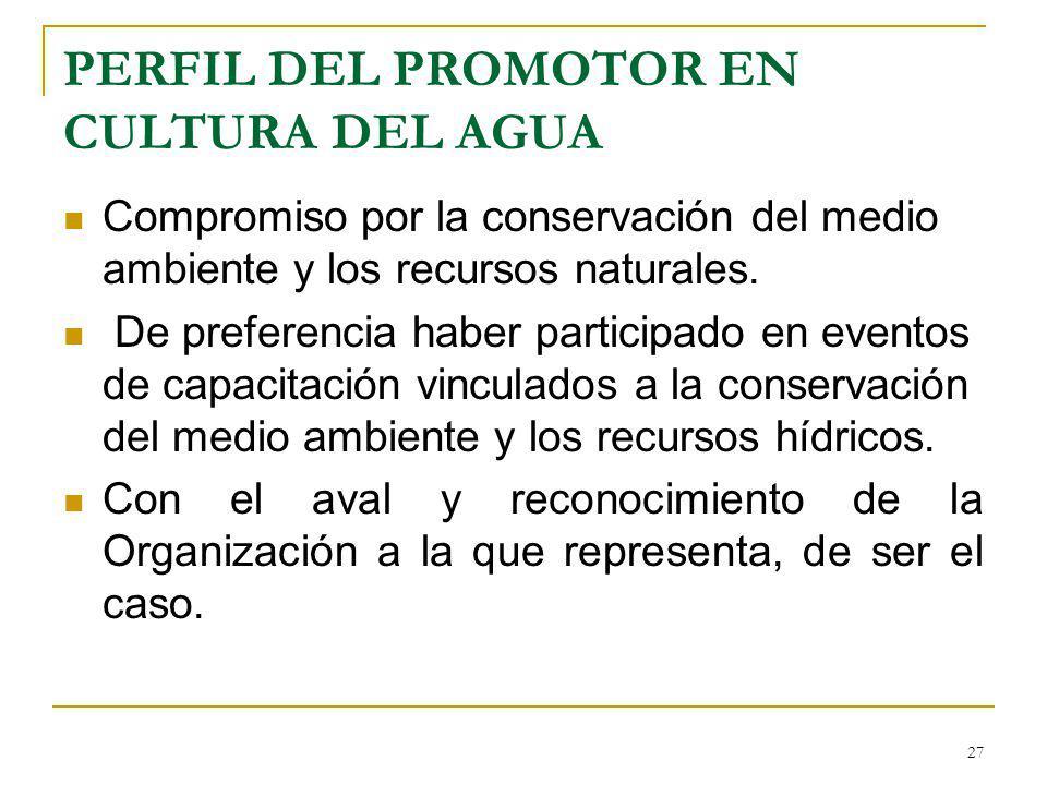 PERFIL DEL PROMOTOR EN CULTURA DEL AGUA Compromiso por la conservación del medio ambiente y los recursos naturales. De preferencia haber participado e
