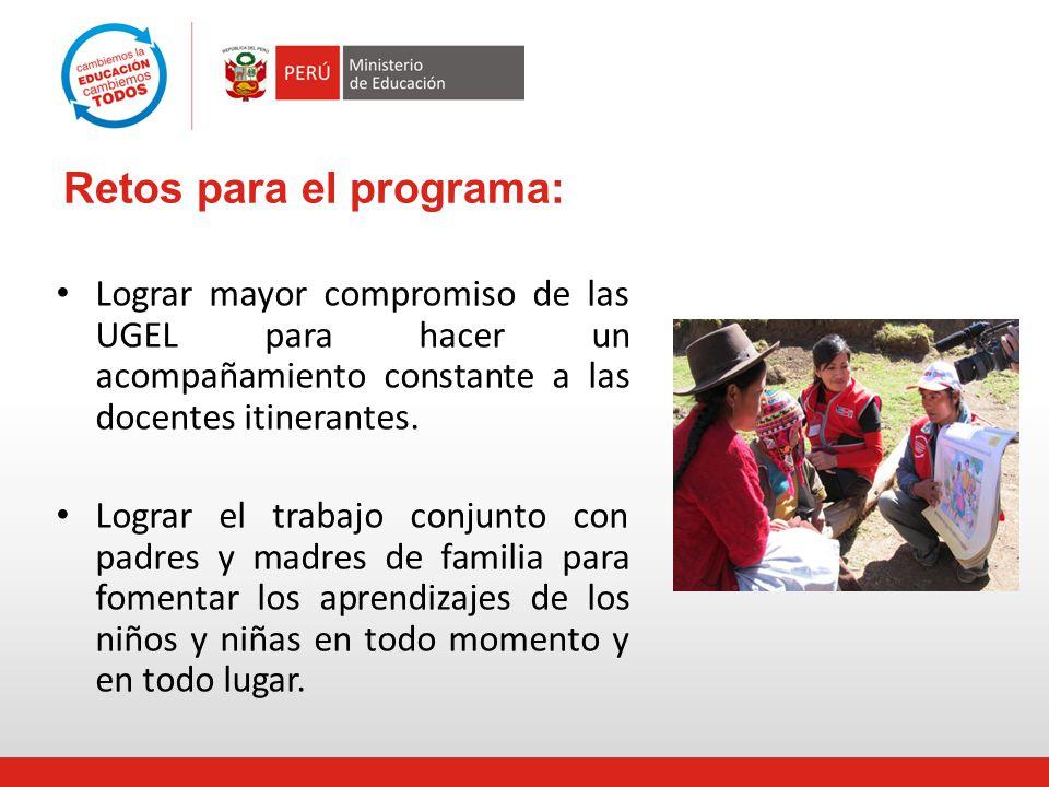 Retos para el programa: Lograr mayor compromiso de las UGEL para hacer un acompañamiento constante a las docentes itinerantes. Lograr el trabajo conju