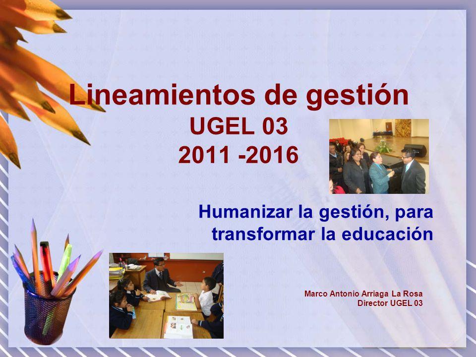 Lineamientos de gestión UGEL 03 2011 -2016 Humanizar la gestión, para transformar la educación Marco Antonio Arriaga La Rosa Director UGEL 03