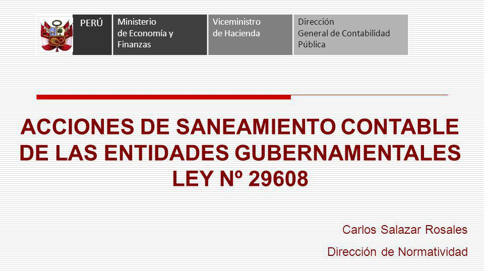 ACCIONES DE SANEAMIENTO CONTABLE DE LAS ENTIDADES GUBERNAMENTALES LEY Nº 29608 PERÚ Ministerio de Economía y Finanzas Viceministro de Hacienda Direcci
